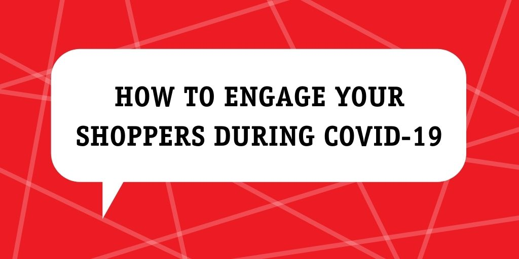 How to engage your shoppers during covid-19